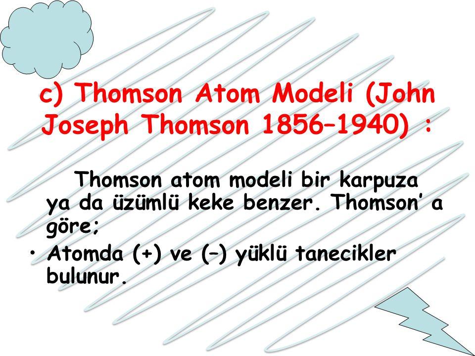 c) Thomson Atom Modeli (John Joseph Thomson 1856–1940) : Thomson atom modeli bir karpuza ya da üzümlü keke benzer. Thomson' a göre; Atomda (+) ve (–)