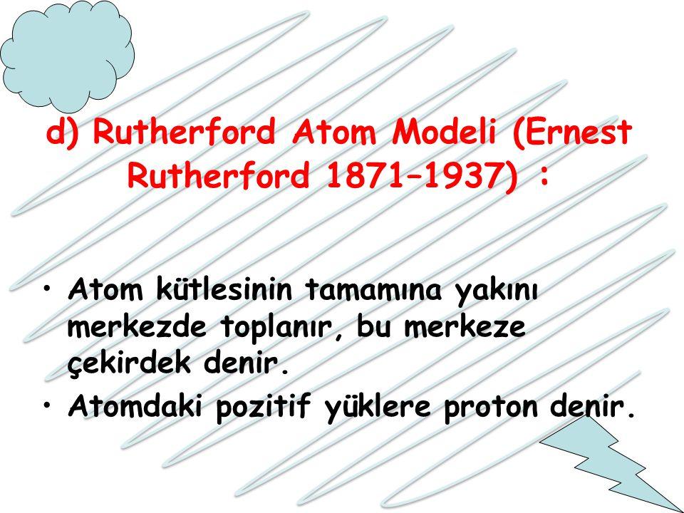 d) Rutherford Atom Modeli (Ernest Rutherford 1871–1937) : Atom kütlesinin tamamına yakını merkezde toplanır, bu merkeze çekirdek denir. Atomdaki pozit