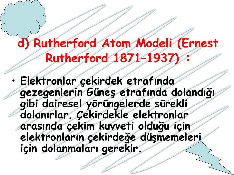 d) Rutherford Atom Modeli (Ernest Rutherford 1871–1937) : Elektronlar çekirdek etrafında gezegenlerin Güneş etrafında dolandığı gibi dairesel yörüngel