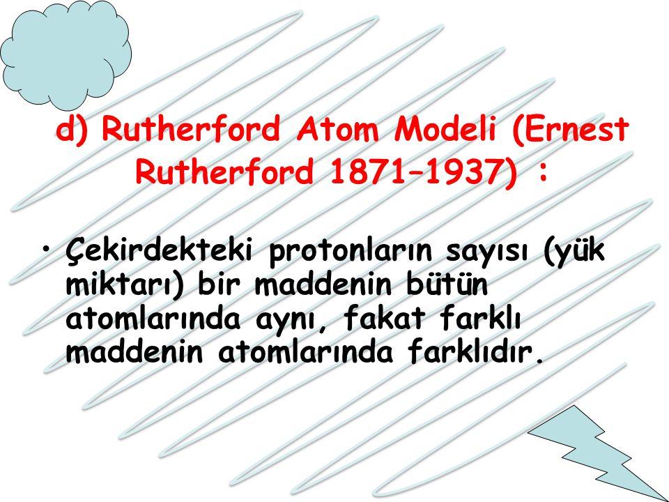 d) Rutherford Atom Modeli (Ernest Rutherford 1871–1937) : Çekirdekteki protonların sayısı (yük miktarı) bir maddenin bütün atomlarında aynı, fakat far