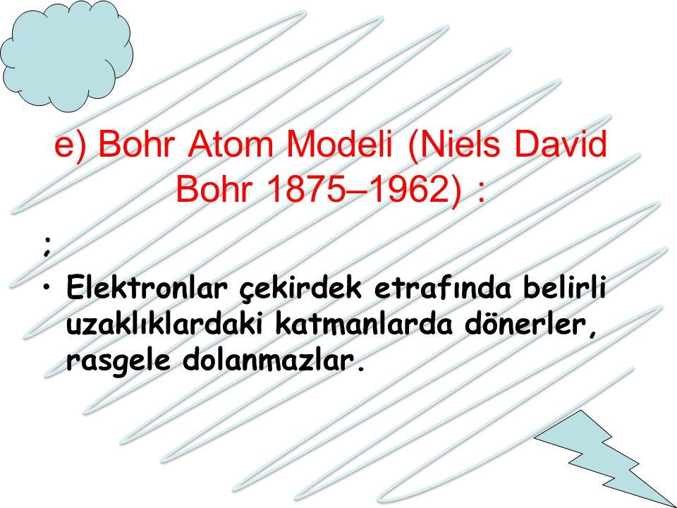 e) Bohr Atom Modeli (Niels David Bohr 1875–1962) : ; Elektronlar çekirdek etrafında belirli uzaklıklardaki katmanlarda dönerler, rasgele dolanmazlar.