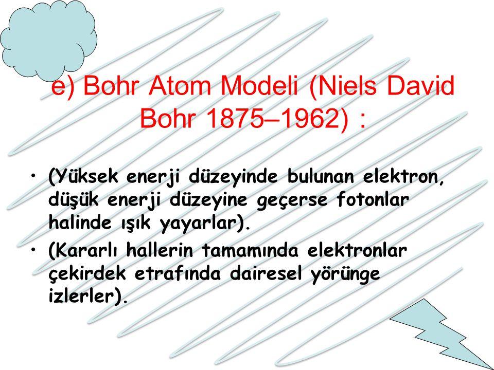 e) Bohr Atom Modeli (Niels David Bohr 1875–1962) : (Yüksek enerji düzeyinde bulunan elektron, düşük enerji düzeyine geçerse fotonlar halinde ışık yaya