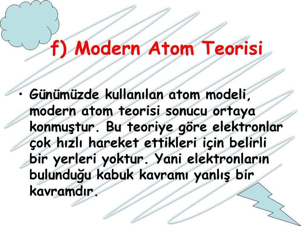 f) Modern Atom Teorisi Günümüzde kullanılan atom modeli, modern atom teorisi sonucu ortaya konmuştur. Bu teoriye göre elektronlar çok hızlı hareket et