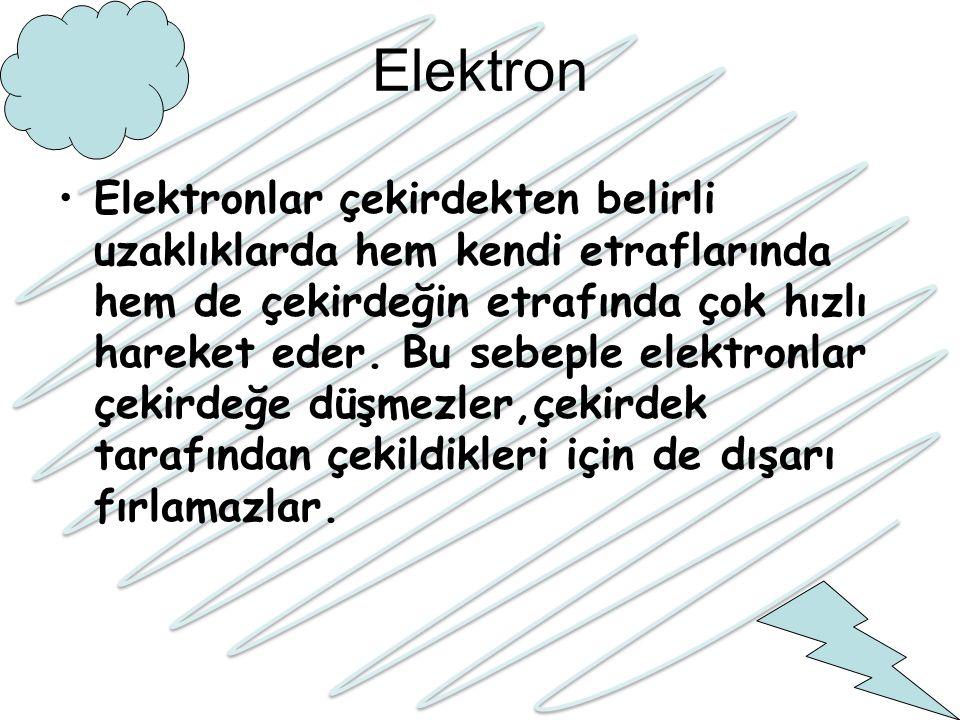 Elektron Elektronlar çekirdekten belirli uzaklıklarda hem kendi etraflarında hem de çekirdeğin etrafında çok hızlı hareket eder. Bu sebeple elektronla