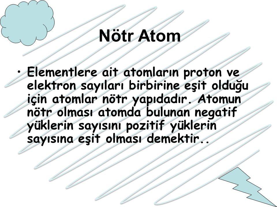 Nötr Atom Elementlere ait atomların proton ve elektron sayıları birbirine eşit olduğu için atomlar nötr yapıdadır. Atomun nötr olması atomda bulunan n