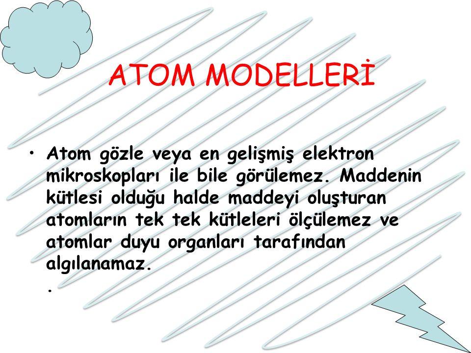 ATOM MODELLERİ Atom gözle veya en gelişmiş elektron mikroskopları ile bile görülemez. Maddenin kütlesi olduğu halde maddeyi oluşturan atomların tek te