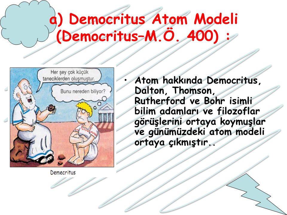 a) Democritus Atom Modeli (Democritus–M.Ö. 400) : Atom hakkında Democritus, Dalton, Thomson, Rutherford ve Bohr isimli bilim adamları ve filozoflar gö