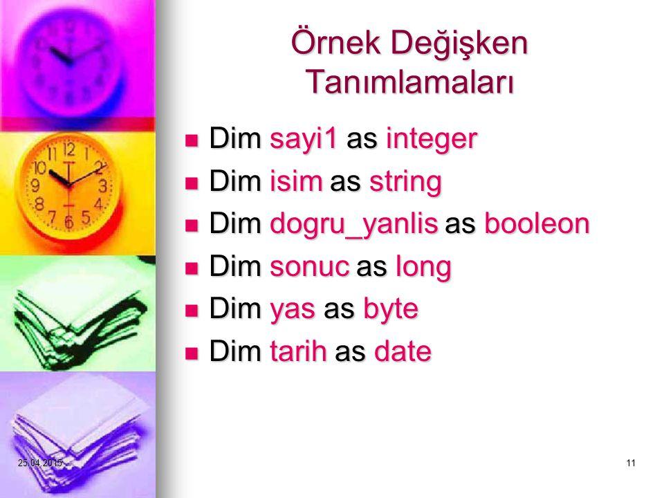 25.04.201511 Örnek Değişken Tanımlamaları Dim sayi1 as integer Dim sayi1 as integer Dim isim as string Dim isim as string Dim dogru_yanlis as booleon Dim dogru_yanlis as booleon Dim sonuc as long Dim sonuc as long Dim yas as byte Dim yas as byte Dim tarih as date Dim tarih as date