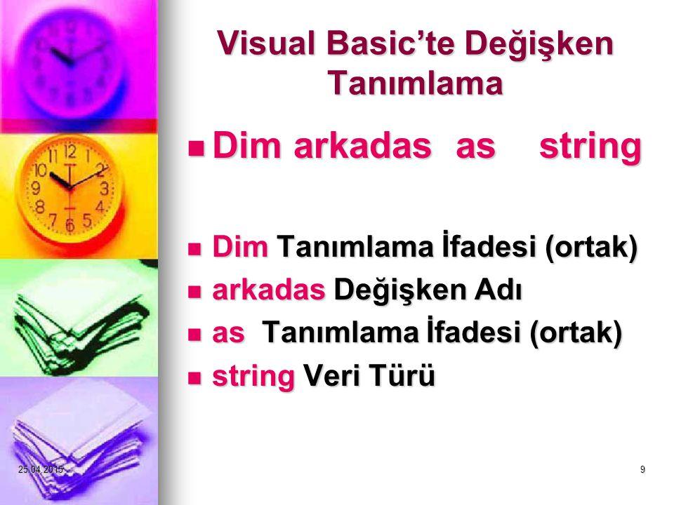 25.04.20159 Visual Basic'te Değişken Tanımlama Dim arkadas as string Dim arkadas as string Dim Tanımlama İfadesi (ortak) Dim Tanımlama İfadesi (ortak) arkadas Değişken Adı arkadas Değişken Adı as Tanımlama İfadesi (ortak) as Tanımlama İfadesi (ortak) string Veri Türü string Veri Türü