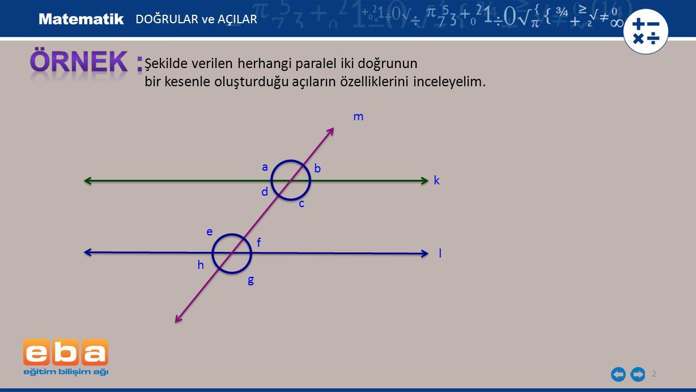 3 c, d, e, f açıları k ve l doğrularının arasında ve kesenin her iki tarafında bulunan açılardır.