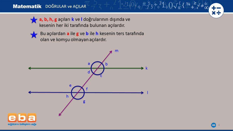 5 a ile e, b ile f, c ile g ve d ile h açıları kesenin aynı tarafında olan biri içte biri dışta kalan açılardır.