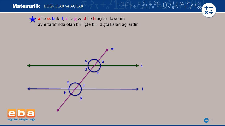 6 İki paralel doğrunun bir kesenle oluşturduğu açılardan bu iki doğru arasında kalan açılara iç açılar denir.