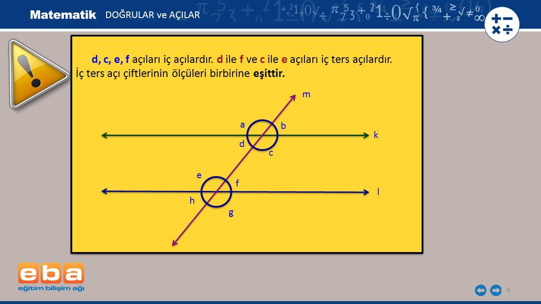 9 İki paralel doğrunun bir kesenle oluşturduğu açılardan bu iki doğru arasında olmayan açılara dış açılar denir.
