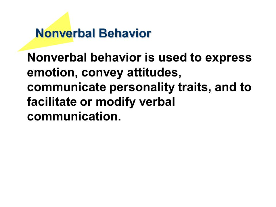 Nonverbal Behavior Nonverbal behavior is used to express emotion, convey attitudes, communicate personality traits, and to facilitate or modify verbal
