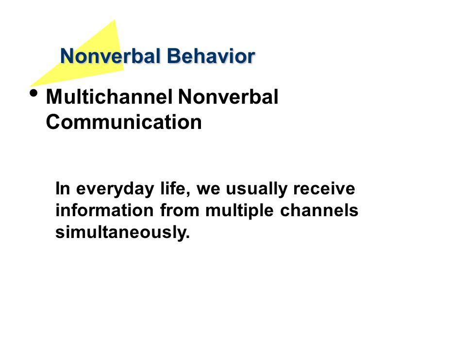 Nonverbal Behavior Multichannel Nonverbal Communication In everyday life, we usually receive information from multiple channels simultaneously.