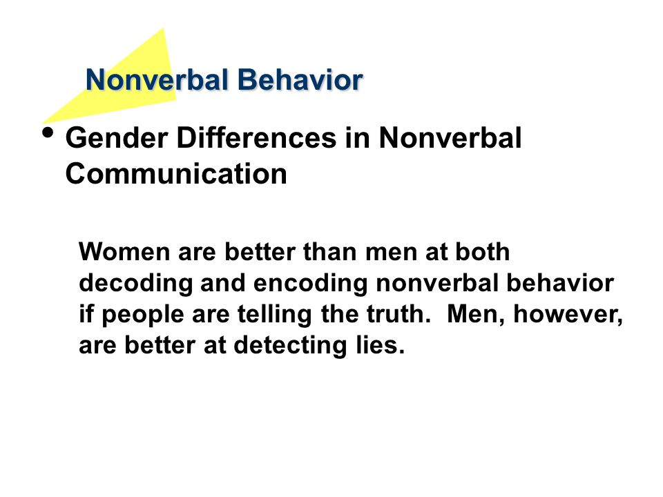 Nonverbal Behavior Gender Differences in Nonverbal Communication Women are better than men at both decoding and encoding nonverbal behavior if people