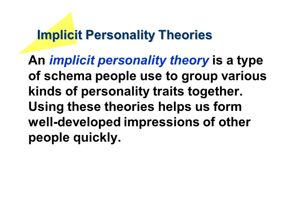 Implicit Personality Theories An implicit personality theory is a type of schema people use to group various kinds of personality traits together. Usi