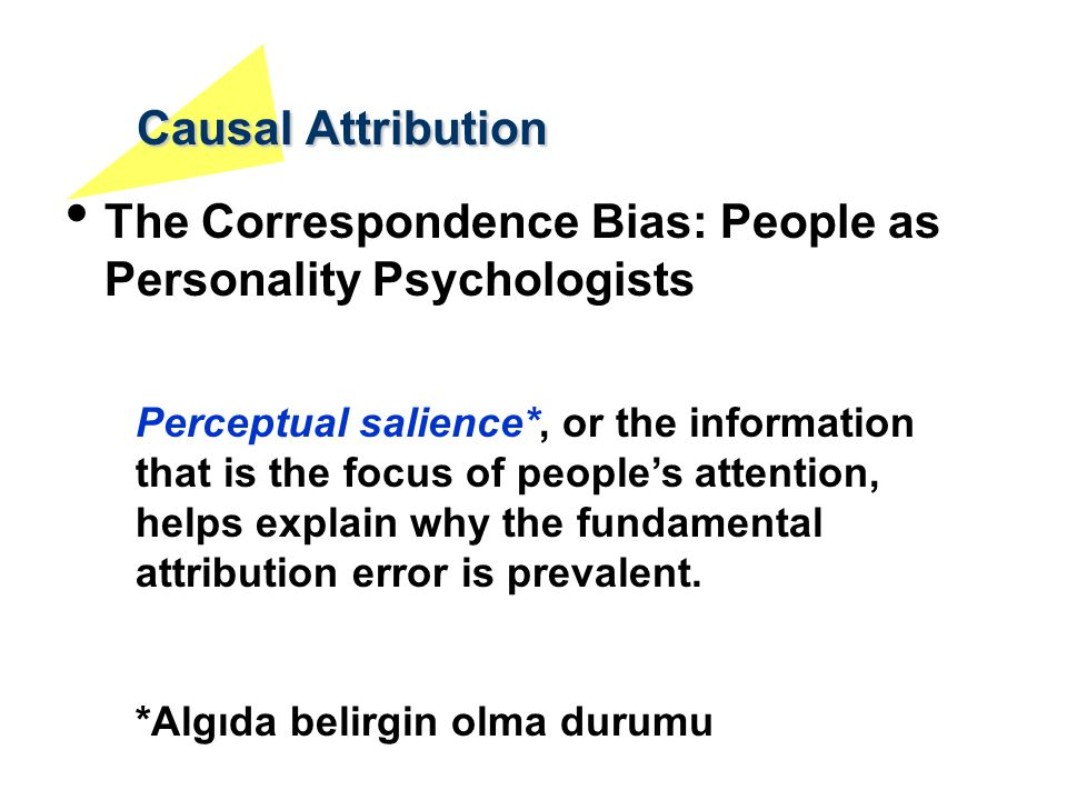Causal Attribution The Correspondence Bias: People as Personality Psychologists Perceptual salience*, or the information that is the focus of people's