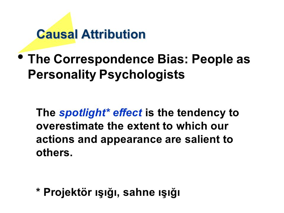 Causal Attribution The Correspondence Bias: People as Personality Psychologists The spotlight* effect is the tendency to overestimate the extent to wh