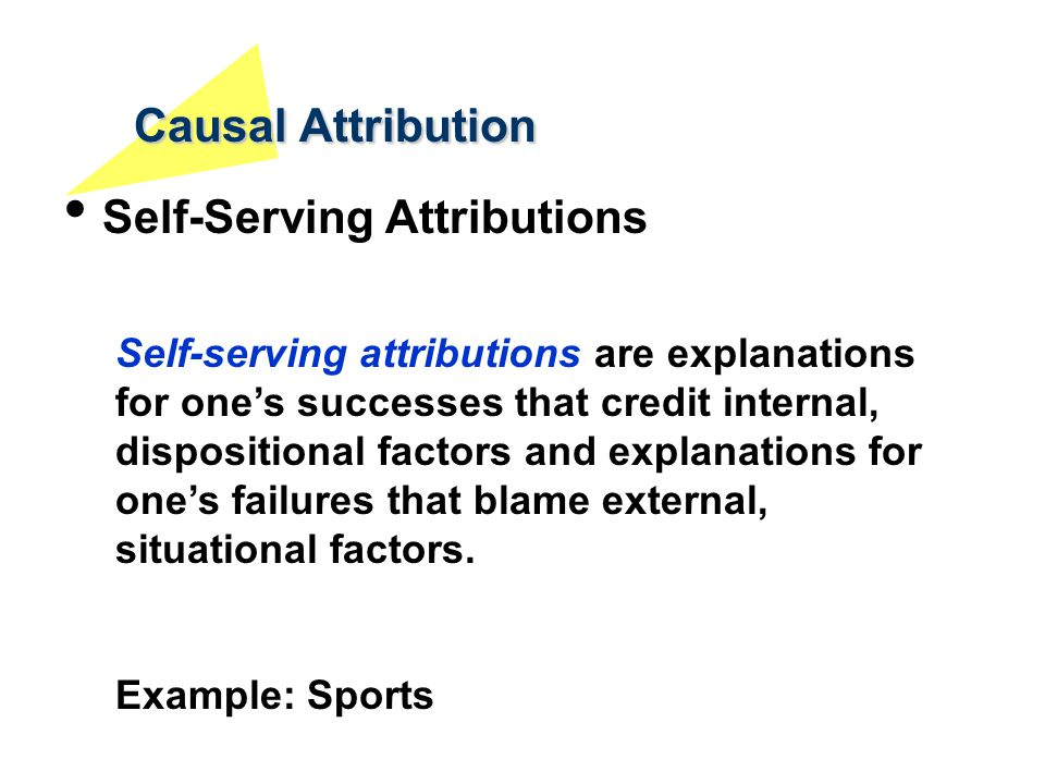 Causal Attribution Self-Serving Attributions Self-serving attributions are explanations for one's successes that credit internal, dispositional factor