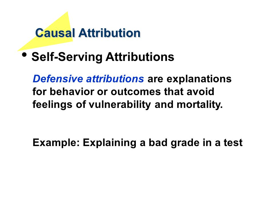 Causal Attribution Self-Serving Attributions Defensive attributions are explanations for behavior or outcomes that avoid feelings of vulnerability and