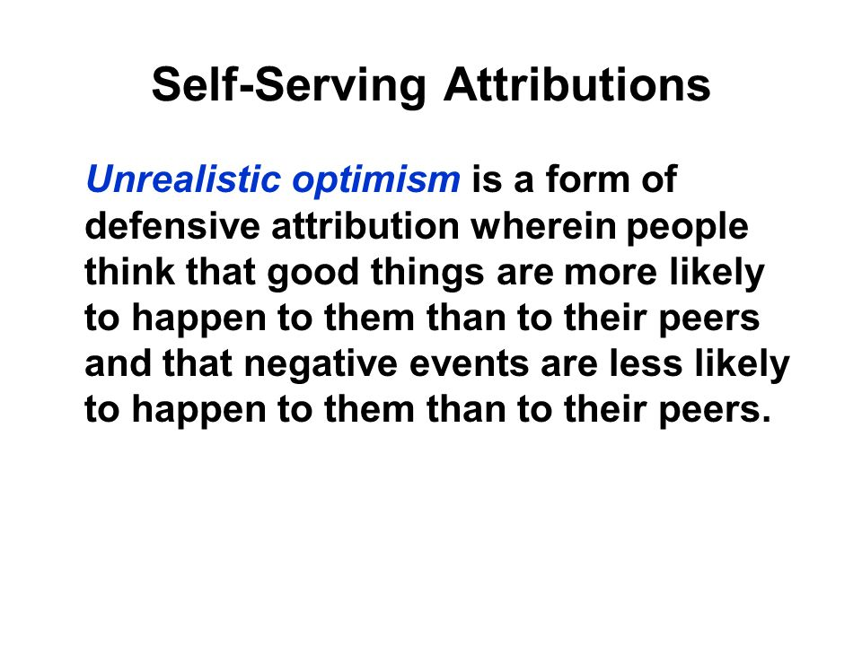 Self-Serving Attributions Unrealistic optimism is a form of defensive attribution wherein people think that good things are more likely to happen to t