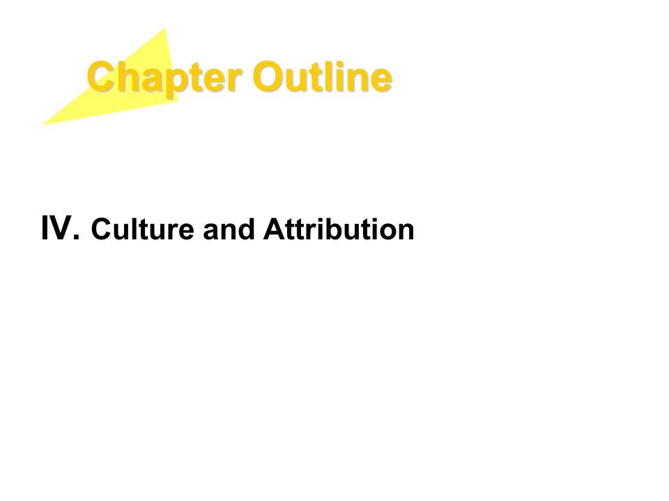 Chapter Outline IV. Culture and Attribution