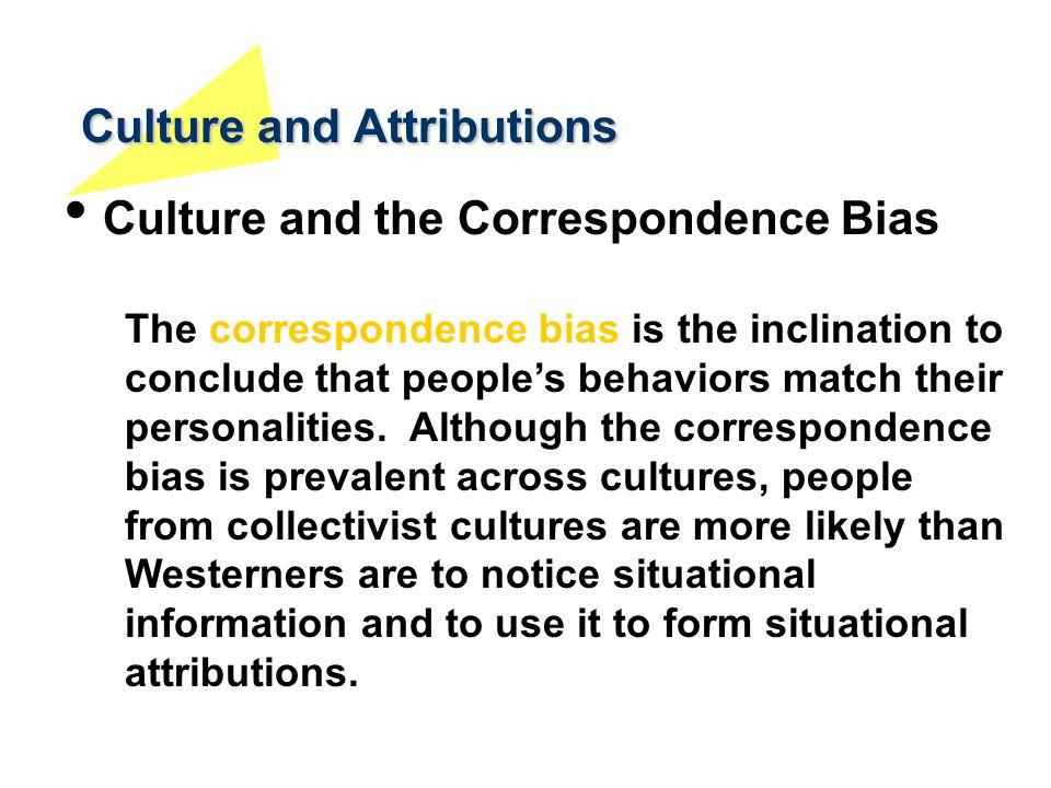 Culture and Attributions Culture and the Correspondence Bias The correspondence bias is the inclination to conclude that people's behaviors match thei