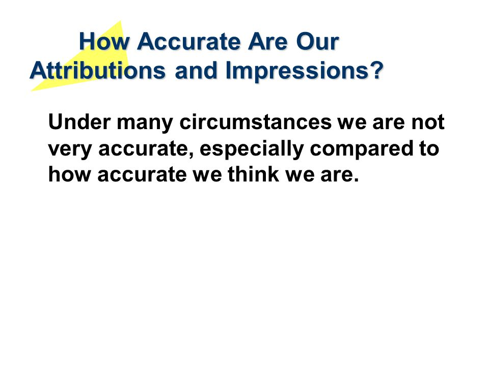 How Accurate Are Our Attributions and Impressions? Under many circumstances we are not very accurate, especially compared to how accurate we think we