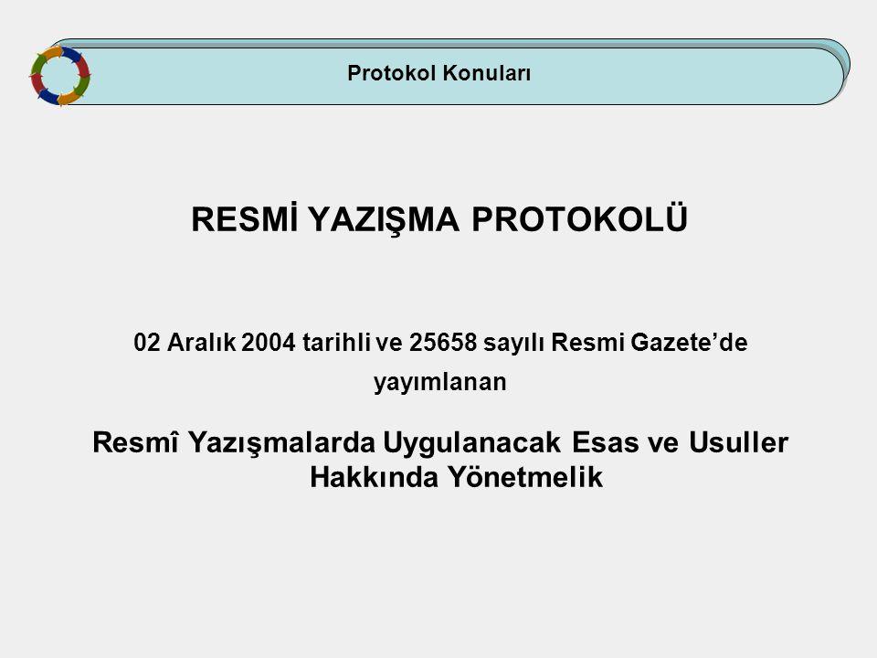 Protokol Konuları RESMİ YAZIŞMA PROTOKOLÜ 02 Aralık 2004 tarihli ve 25658 sayılı Resmi Gazete'de yayımlanan Resmî Yazışmalarda Uygulanacak Esas ve Usu