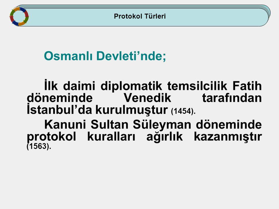 Osmanlı Devleti'nde; İlk daimi diplomatik temsilcilik Fatih döneminde Venedik tarafından İstanbul'da kurulmuştur (1454). Kanuni Sultan Süleyman dönemi