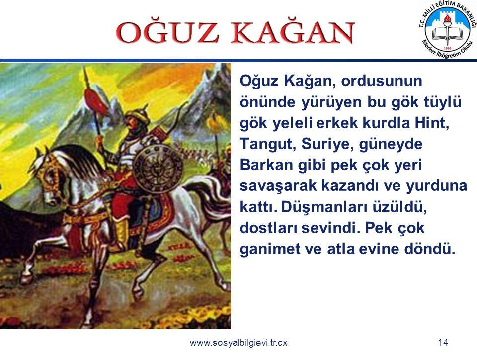LOGO www.sosyalbilgievi.tr.cx14 Oğuz Kağan, ordusunun önünde yürüyen bu gök tüylü gök yeleli erkek kurdla Hint, Tangut, Suriye, güneyde Barkan gibi pek çok yeri savaşarak kazandı ve yurduna kattı.