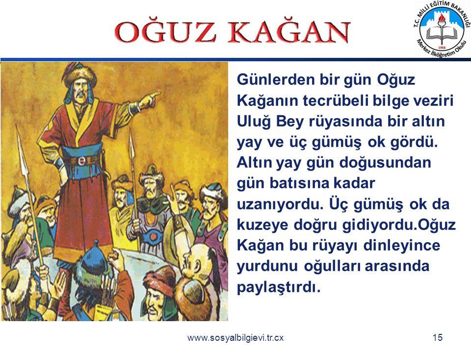 LOGO www.sosyalbilgievi.tr.cx15 Günlerden bir gün Oğuz Kağanın tecrübeli bilge veziri Uluğ Bey rüyasında bir altın yay ve üç gümüş ok gördü.