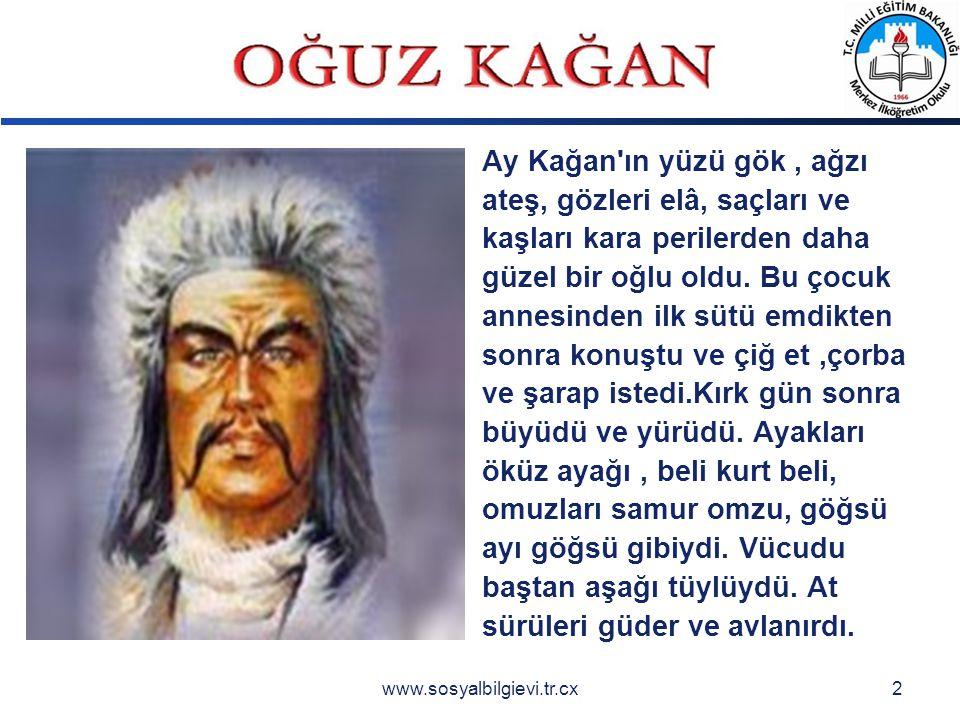 LOGO www.sosyalbilgievi.tr.cx2 Ay Kağan ın yüzü gök, ağzı ateş, gözleri elâ, saçları ve kaşları kara perilerden daha güzel bir oğlu oldu.