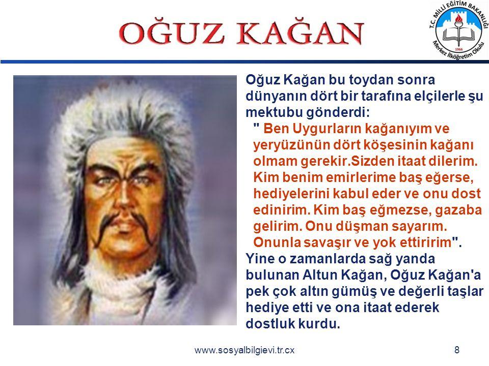 LOGO www.sosyalbilgievi.tr.cx8 Oğuz Kağan bu toydan sonra dünyanın dört bir tarafına elçilerle şu mektubu gönderdi: Ben Uygurların kağanıyım ve yeryüzünün dört köşesinin kağanı olmam gerekir.Sizden itaat dilerim.