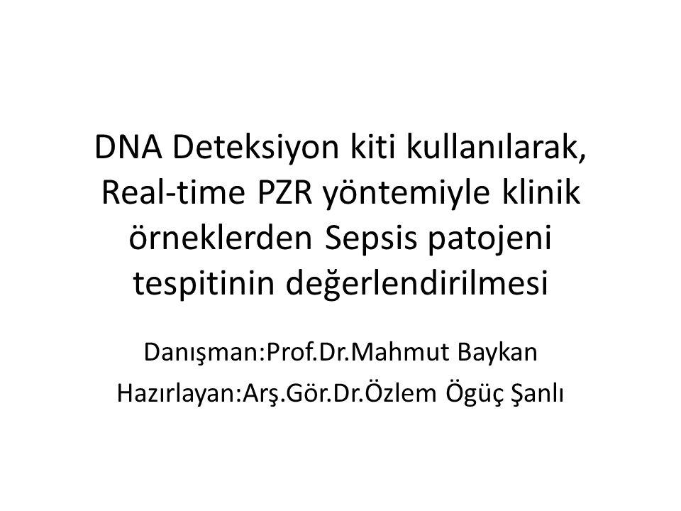 DNA Deteksiyon kiti kullanılarak, Real-time PZR yöntemiyle klinik örneklerden Sepsis patojeni tespitinin değerlendirilmesi Danışman:Prof.Dr.Mahmut Baykan Hazırlayan:Arş.Gör.Dr.Özlem Ögüç Şanlı