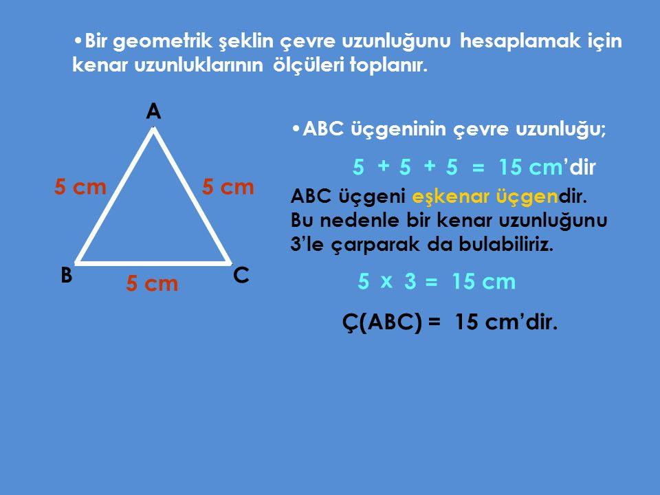 Bir geometrik şeklin çevre uzunluğunu hesaplamak için kenar uzunluklarının ölçüleri toplanır. A BC 5 cm 5 cm 5 cm ABC üçgeninin çevre uzunluğu; 55515