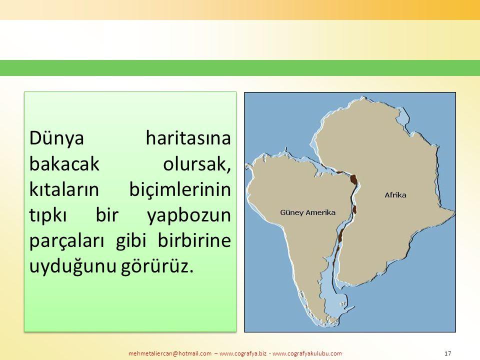 mehmetaliercan@hotmail.com – www.cografya.biz - www.cografyakulubu.com Dünya haritasına bakacak olursak, kıtaların biçimlerinin tıpkı bir yapbozun par