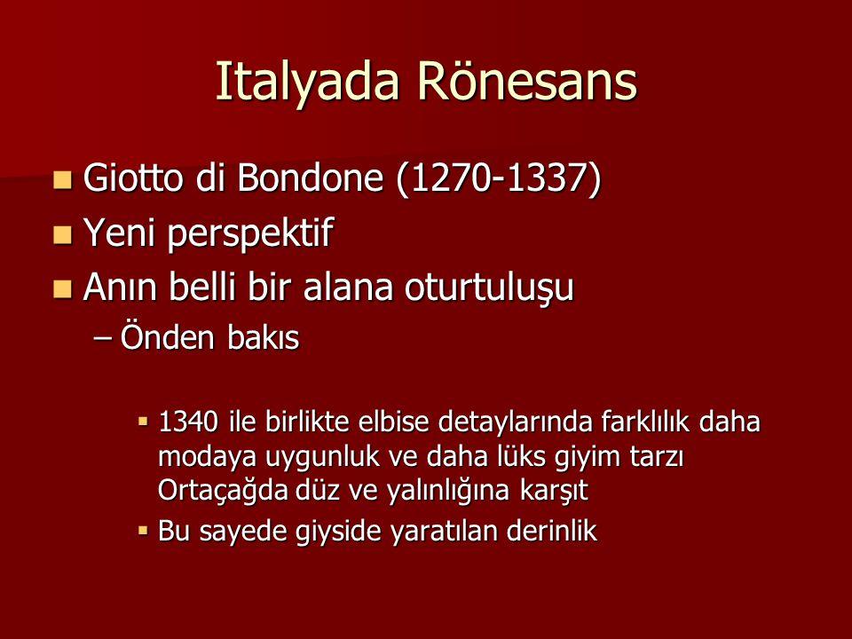 Italyada Rönesans Giotto di Bondone (1270-1337) Giotto di Bondone (1270-1337) Yeni perspektif Yeni perspektif Anın belli bir alana oturtuluşu Anın belli bir alana oturtuluşu –Önden bakıs  1340 ile birlikte elbise detaylarında farklılık daha modaya uygunluk ve daha lüks giyim tarzı Ortaçağda düz ve yalınlığına karşıt  Bu sayede giyside yaratılan derinlik