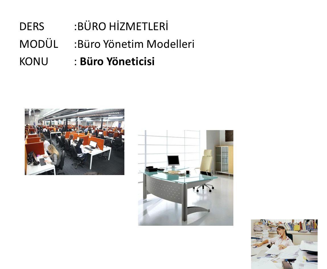 DERS:BÜRO HİZMETLERİ MODÜL:Büro Yönetim Modelleri KONU: Büro Yöneticisi