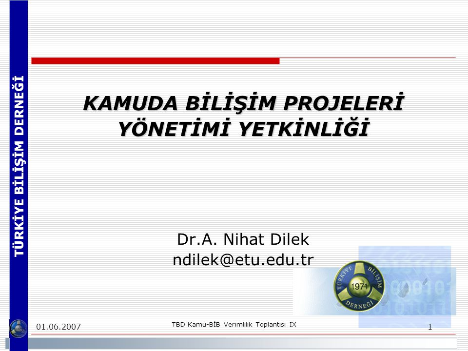 TÜRKİYE BİLİŞİM DERNEĞİ 01.06.2007 TBD Kamu-BİB Verimlilik Toplantısı IX 2 KAMUDA BİLİŞİM PROJELERİ YÖNETİMİ YETKİNLİĞİ KAMUDA BİLİŞİM PROJELERİ YÖNETİMİ YETKİNLİĞİ RAPORUNA KATKI VEREN GRUP ÜYELERİ Çalışma Grubu BaşkanıDr.