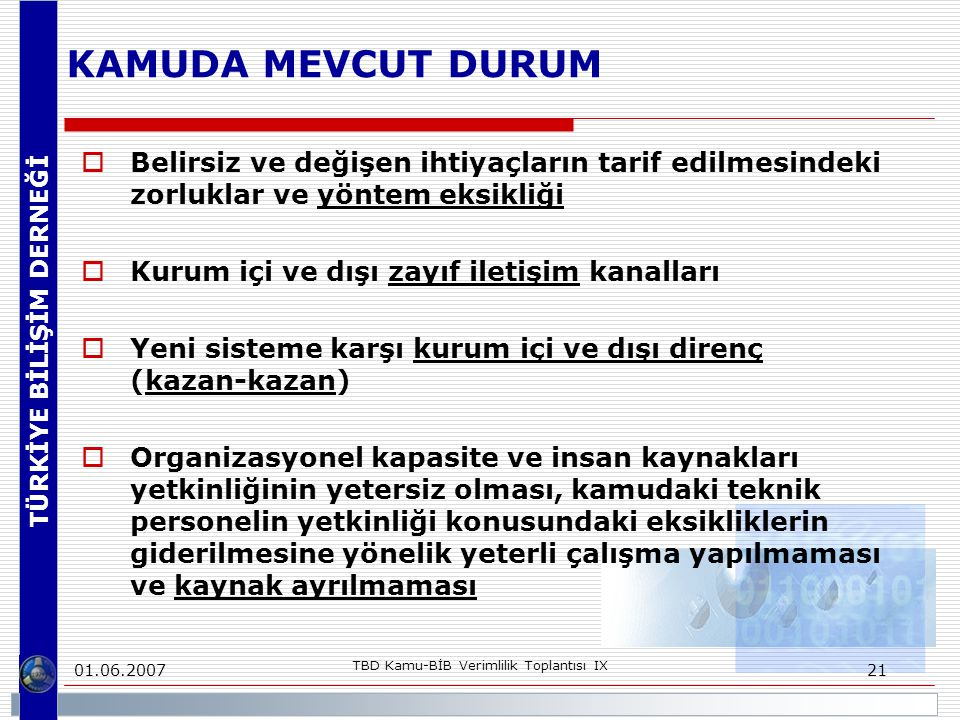 TÜRKİYE BİLİŞİM DERNEĞİ 01.06.2007 TBD Kamu-BİB Verimlilik Toplantısı IX 21 KAMUDA MEVCUT DURUM  Belirsiz ve değişen ihtiyaçların tarif edilmesindeki zorluklar ve yöntem eksikliği  Kurum içi ve dışı zayıf iletişim kanalları  Yeni sisteme karşı kurum içi ve dışı direnç (kazan-kazan)  Organizasyonel kapasite ve insan kaynakları yetkinliğinin yetersiz olması, kamudaki teknik personelin yetkinliği konusundaki eksikliklerin giderilmesine yönelik yeterli çalışma yapılmaması ve kaynak ayrılmaması
