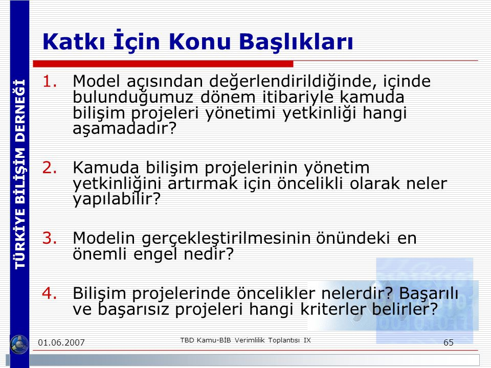 TÜRKİYE BİLİŞİM DERNEĞİ 01.06.2007 TBD Kamu-BİB Verimlilik Toplantısı IX 65 Katkı İçin Konu Başlıkları 1.Model açısından değerlendirildiğinde, içinde