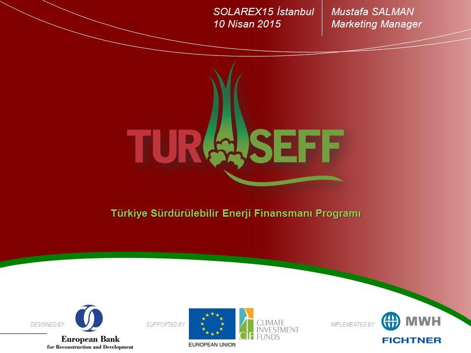 DESIGNED BYSUPPORTED BYIMPLEMENTED BY Türkiye Sürdürülebilir Enerji Finansmanı Programı SOLAREX15 İstanbul 10 Nisan 2015 Mustafa SALMAN Marketing Manager