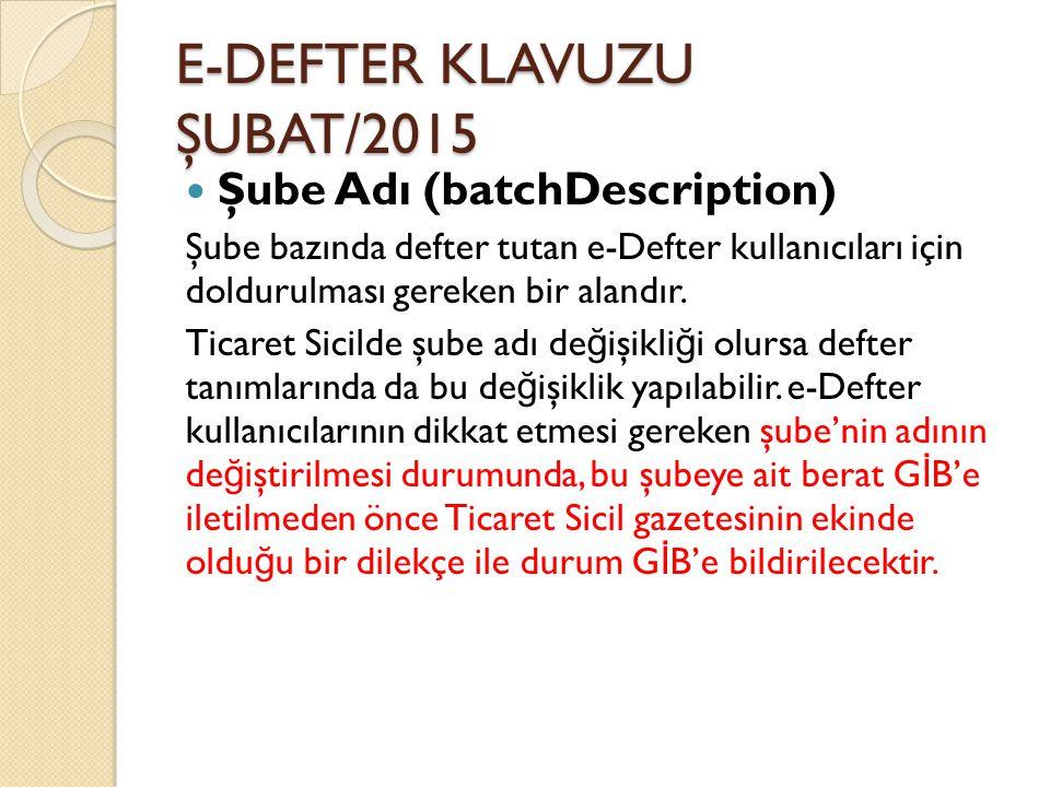 E-DEFTER KLAVUZU ŞUBAT/2015 Şube Adı (batchDescription) Şube bazında defter tutan e-Defter kullanıcıları için doldurulması gereken bir alandır. Ticare