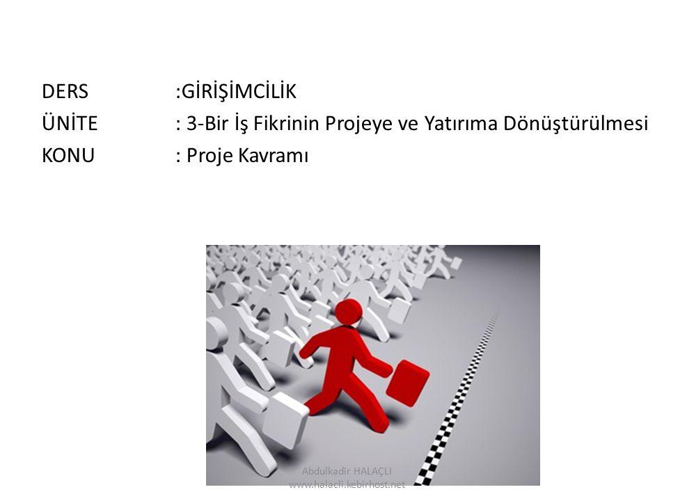 DERS:GİRİŞİMCİLİK ÜNİTE: 3-Bir İş Fikrinin Projeye ve Yatırıma Dönüştürülmesi KONU: Proje Kavramı Abdulkadir HALAÇLI www.halacli.kebirhost.net