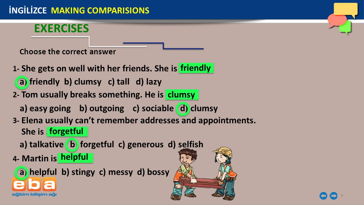 6 EXERCISES 1- She gets on well with her friends. She is …………... Choose the correct answer a) friendly b) clumsy c) tall d) lazy friendly 2- Tom usual