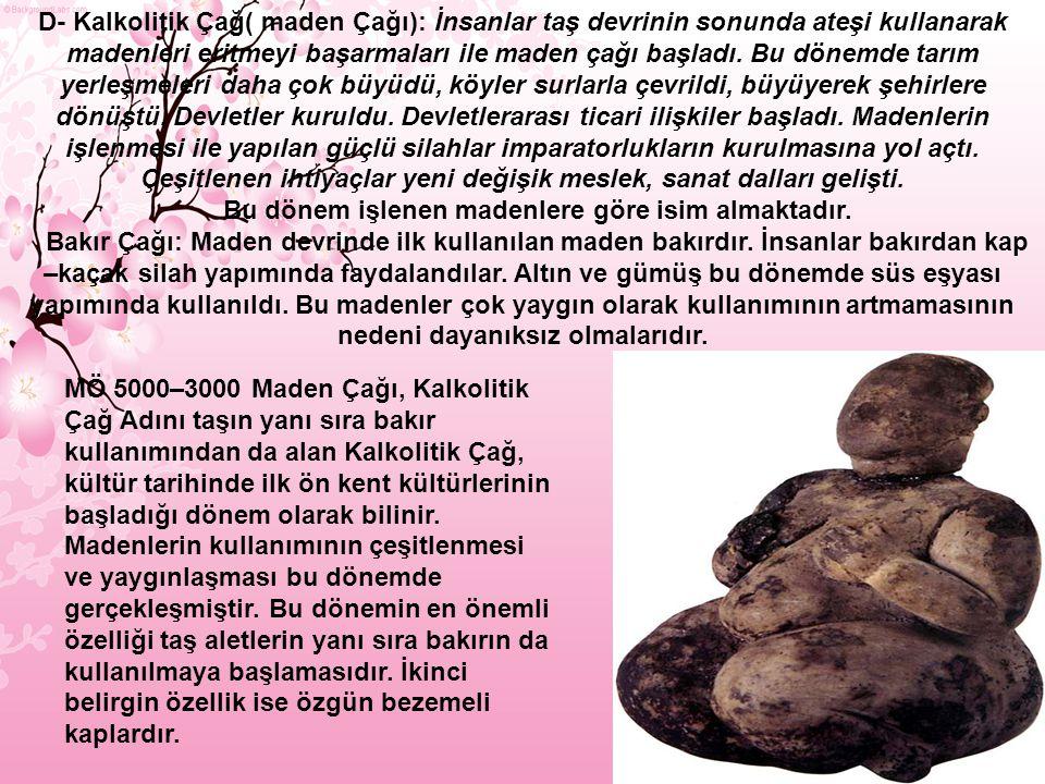 D- Kalkolitik Çağ( maden Çağı): İnsanlar taş devrinin sonunda ateşi kullanarak madenleri eritmeyi başarmaları ile maden çağı başladı.
