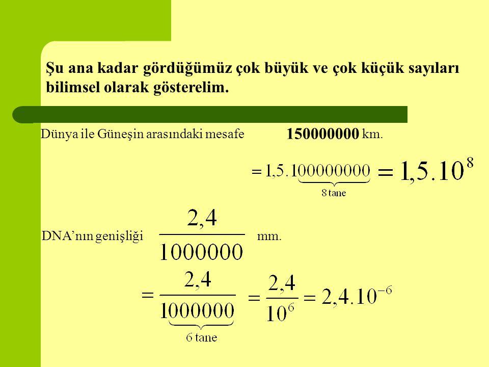Şu ana kadar gördüğümüz çok büyük ve çok küçük sayıları bilimsel olarak gösterelim. Dünya ile Güneşin arasındaki mesafe km. 150000000 DNA'nın genişliğ