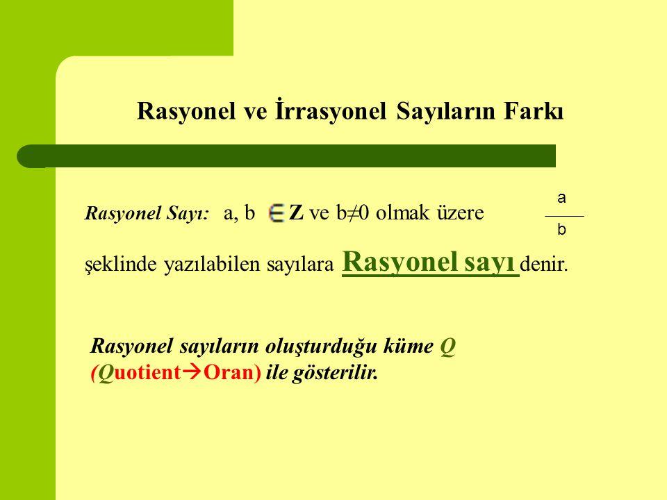 Rasyonel ve İrrasyonel Sayıların Farkı Rasyonel Sayı: a, b Z ve b≠0 olmak üzere şeklinde yazılabilen sayılara Rasyonel sayı denir. Rasyonel sayı a b R